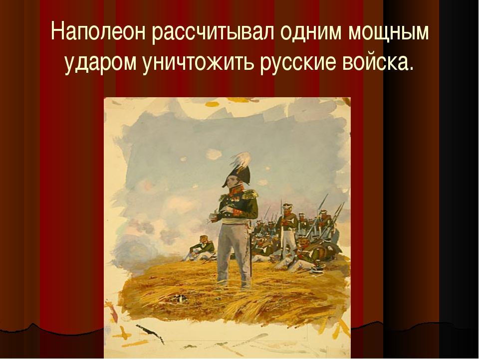 Наполеон рассчитывал одним мощным ударом уничтожить русские войска.