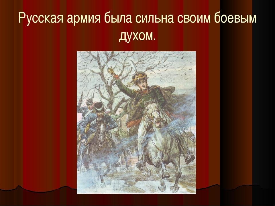 Русская армия была сильна своим боевым духом.