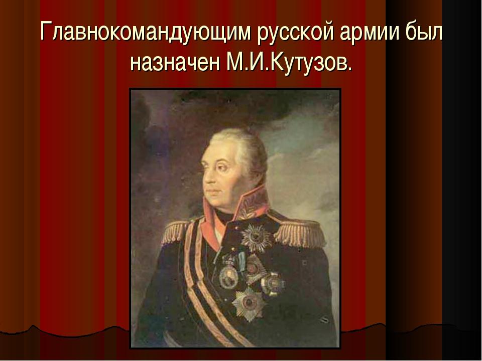 Главнокомандующим русской армии был назначен М.И.Кутузов.