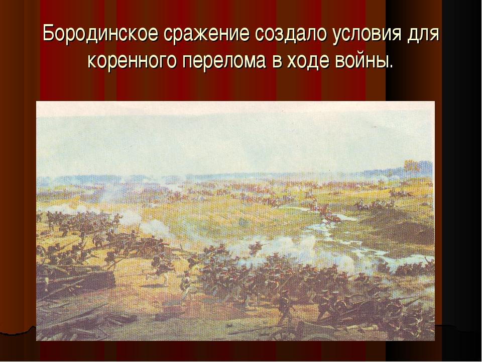 Бородинское сражение создало условия для коренного перелома в ходе войны.