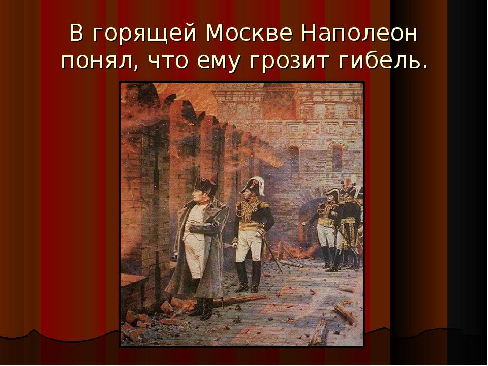 В горящей Москве Наполеон понял, что ему грозит гибель.
