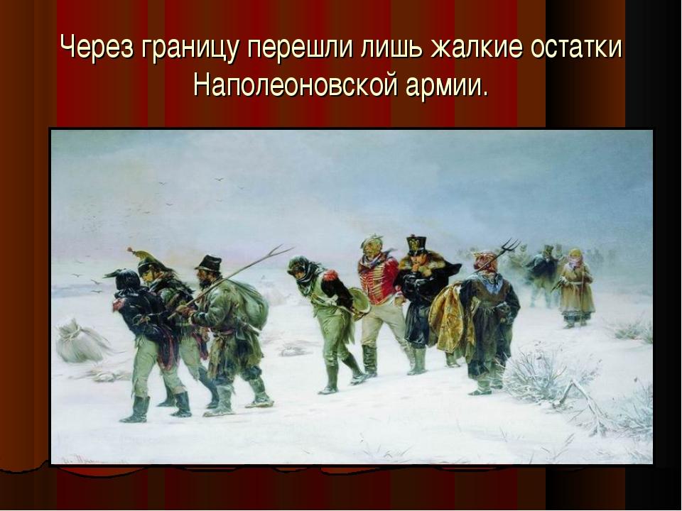 Через границу перешли лишь жалкие остатки Наполеоновской армии.