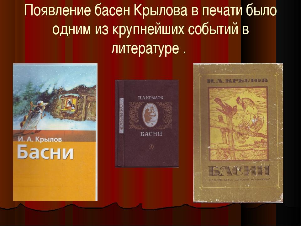 Появление басен Крылова в печати было одним из крупнейших событий в литератур...