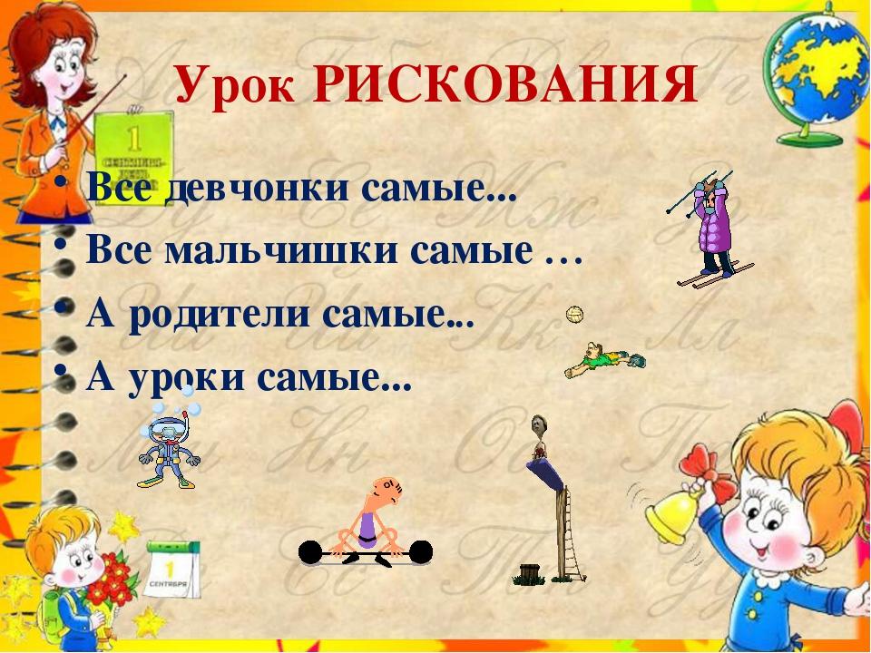 Урок РИСКОВАНИЯ Все девчонки самые... Все мальчишки самые … А родители самые....