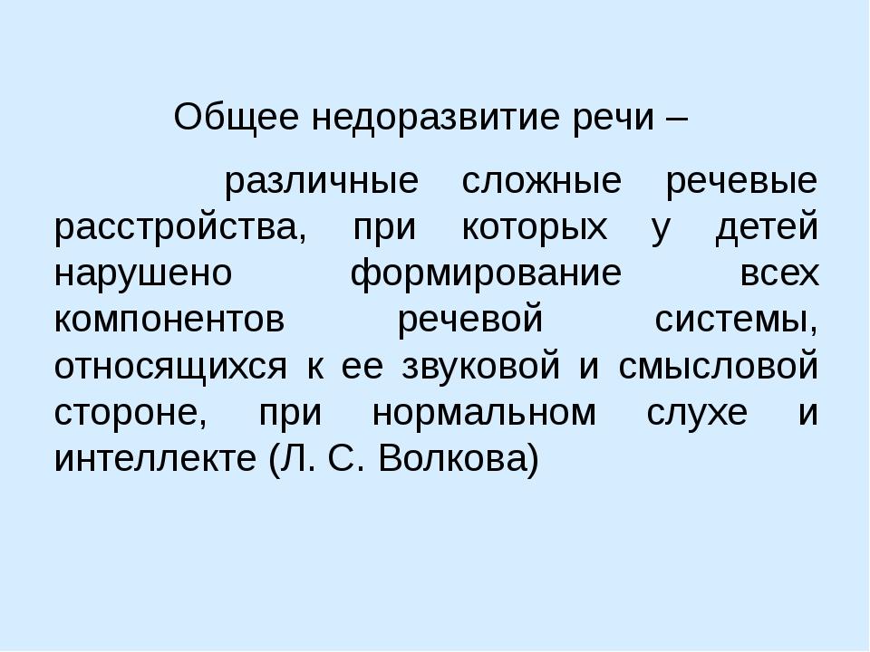 Общее недоразвитие речи – различные сложные речевые расстройства, при которых...