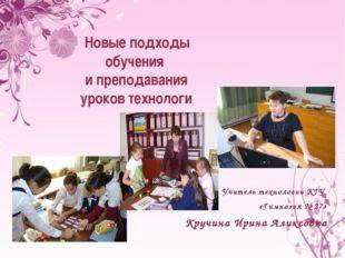 Учитель технологии КГУ «Гимназия № 27» Кручина Ирина Аликсовна Новые подходы