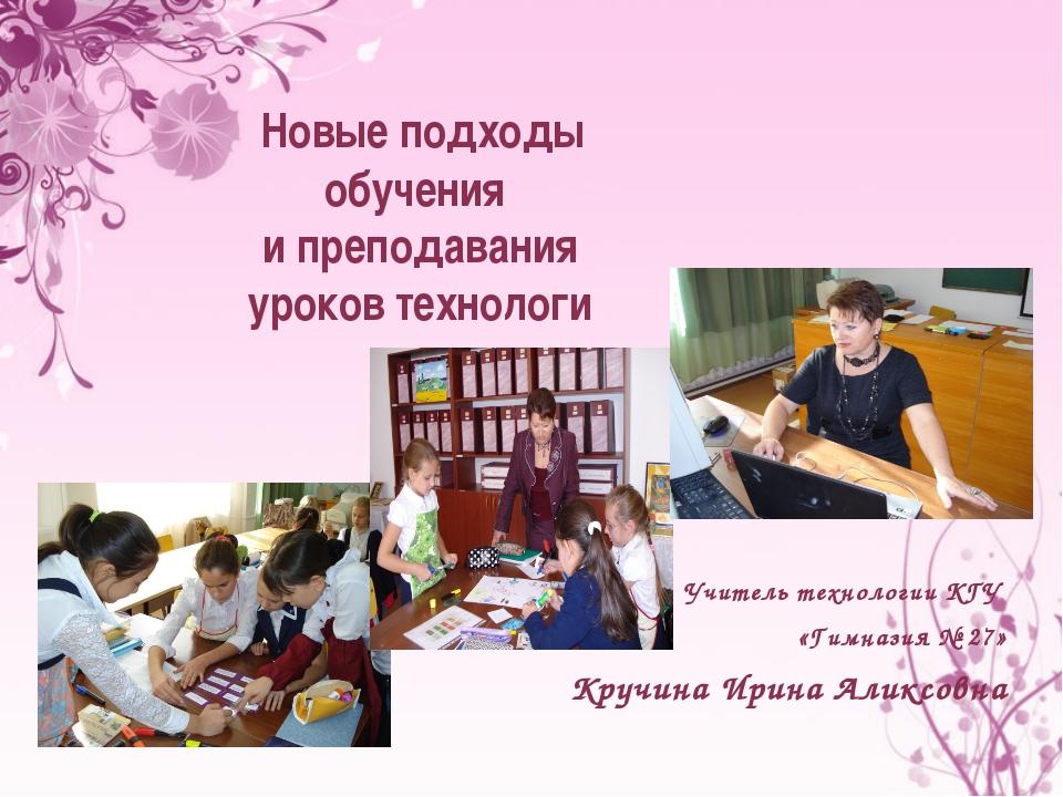 Учитель технологии КГУ «Гимназия № 27» Кручина Ирина Аликсовна Новые подходы...