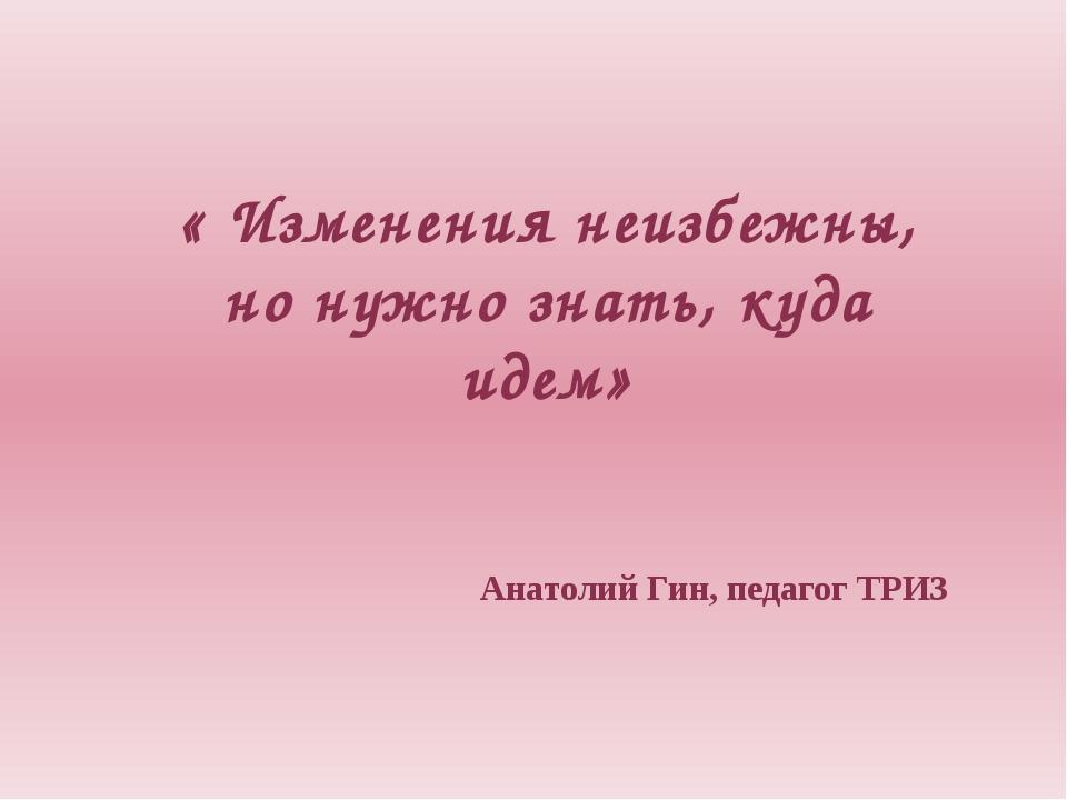 « Изменения неизбежны, но нужно знать, куда идем» Анатолий Гин, педагог ТРИЗ