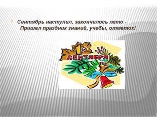 Сентябрь наступил, закончилось лето -  Пришел праздник знаний, учебы, отме