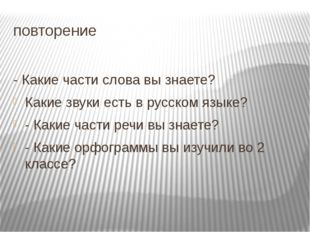 повторение - Какие части слова вы знаете? Какие звуки есть в русском языке? -