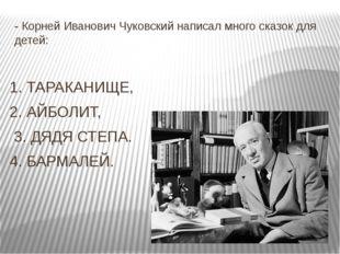 - Корней Иванович Чуковский написал много сказок для детей:  1. ТАРАКАНИЩЕ,