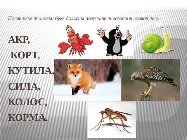 После перестановки букв должны получиться названия животных: АКР, КОРТ, КУТИЛ...