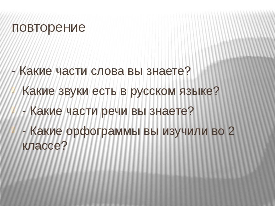 повторение - Какие части слова вы знаете? Какие звуки есть в русском языке? -...
