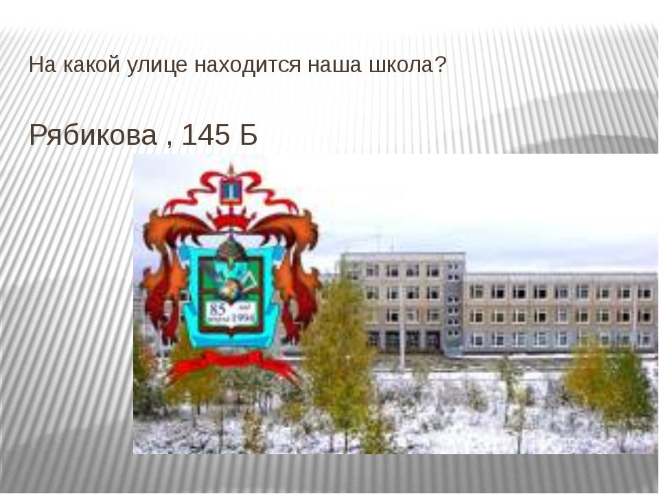 На какой улице находится наша школа? Рябикова , 145 Б