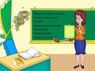 Творческая деятельность учителя начальных классов Выполнила: Романова Маргари