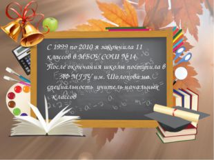 С 1999 по 2010 я закончила 11 классов в МБОУ СОШ № 14 После окончания школы п