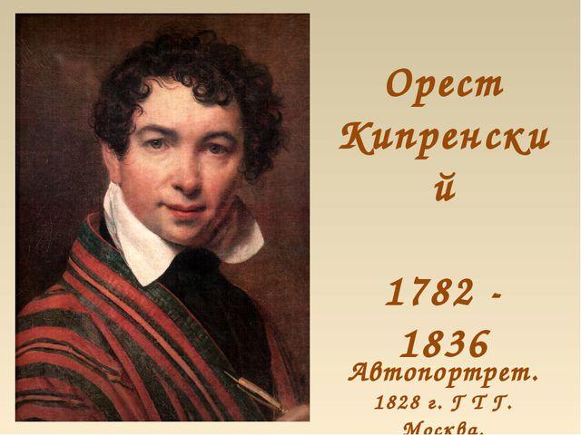Орест Кипренский 1782 - 1836 Автопортрет. 1828 г. Г Т Г. Москва.