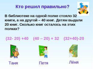 (32- 20) +40 (40 – 20) + 32 (32+40)-20 Кто решил правильно? В библиотеке на о