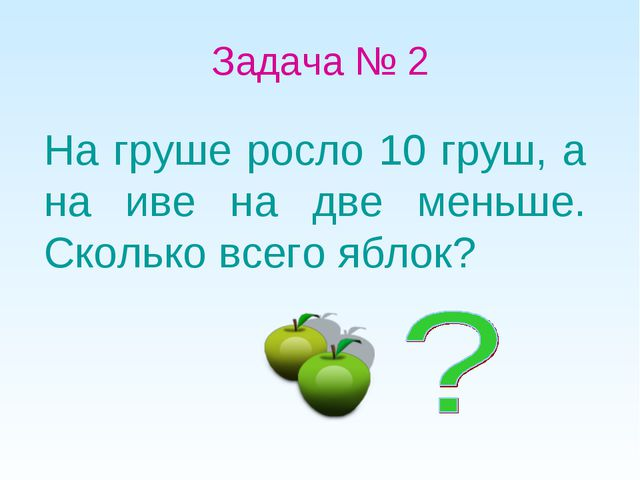 Задача № 2 На груше росло 10 груш, а на иве на две меньше. Сколько всего яблок?