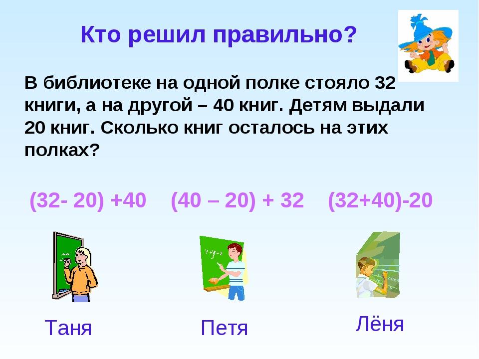 (32- 20) +40 (40 – 20) + 32 (32+40)-20 Кто решил правильно? В библиотеке на о...