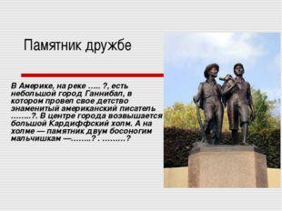 Памятник дружбе В Америке, на реке ….. ?, есть небольшой город Ганнибал, в ко