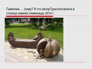 Памятник…. (кому? И кто автор?)расположился в столице зимней олимпиады 2014 г.