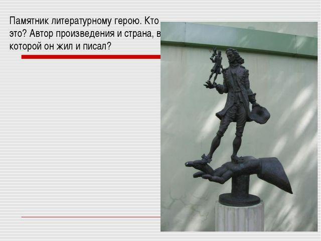 Памятник литературному герою. Кто это? Автор произведения и страна, в которой...