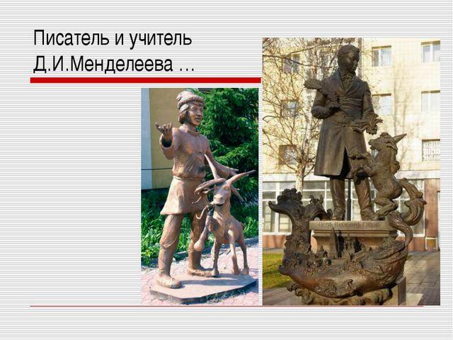 Писатель и учитель Д.И.Менделеева …