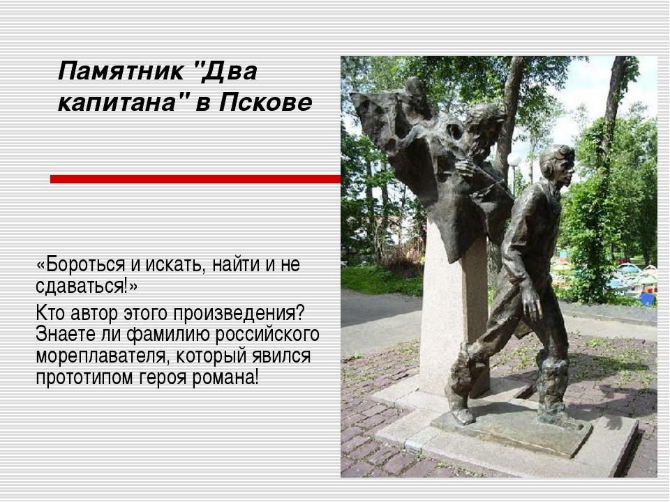 """Памятник """"Два капитана"""" в Пскове «Бороться и искать, найти и не сдаваться!» К..."""