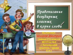 Правописание безударных гласных в корне слова Выполнил: Шишков Дмитрий ученик