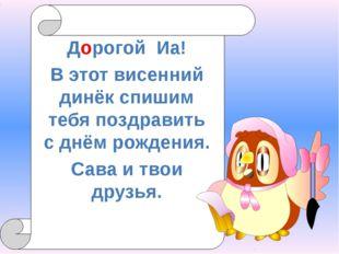 Дорогой Иа! В этот висенний динёк спишим тебя поздравить с днём рождения. Са