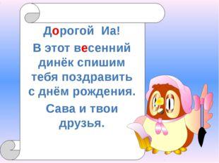 Дорогой Иа! В этот весенний динёк спишим тебя поздравить с днём рождения. Са
