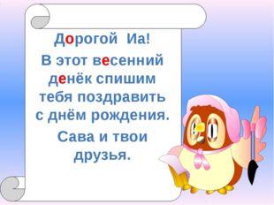 Дорогой Иа! В этот весенний денёк спишим тебя поздравить с днём рождения. Са