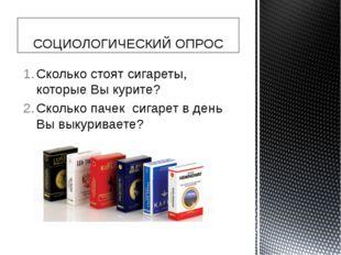 Сколько стоят сигареты, которые Вы курите? Сколько пачек сигарет в день Вы вы