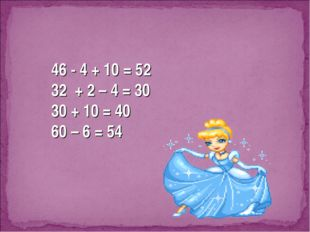46 - 4 + 10 = 52 32 + 2 – 4 = 30 30 + 10 = 40 60 – 6 = 54