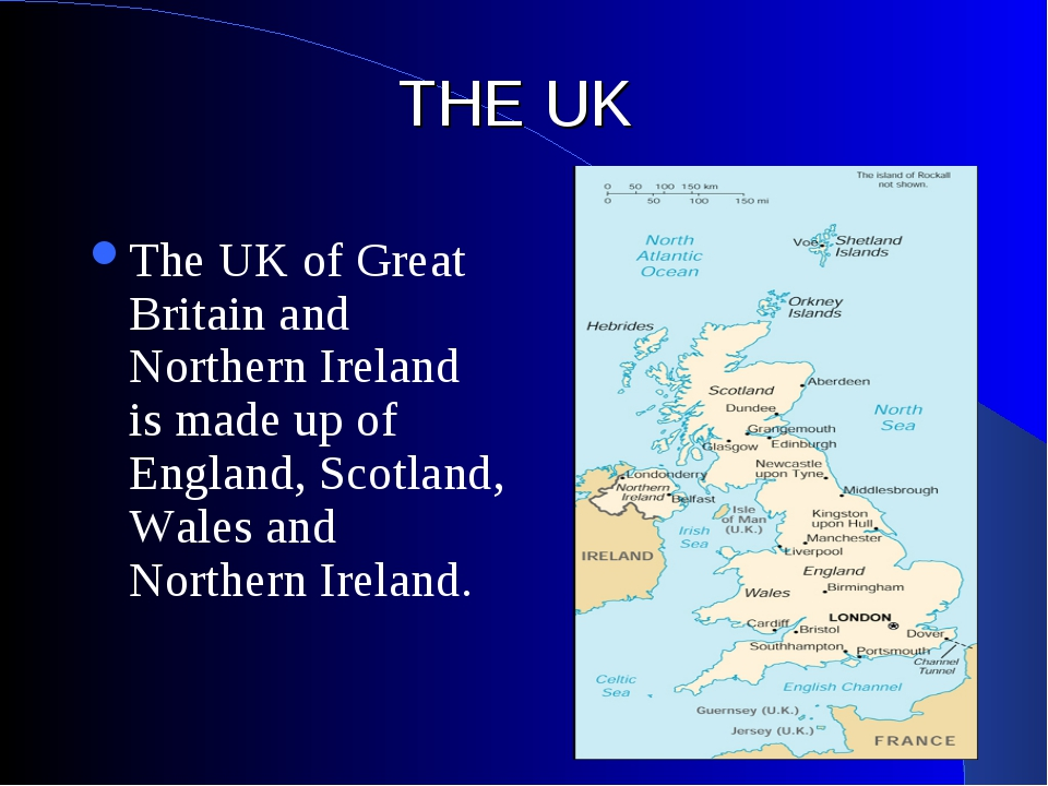 THE UK The UK of Great Britain and Northern Ireland is made up of England, Sc...