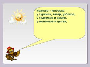 Уважают человека у туркмен, татар, узбеков, у таджиков и армян, у монголов и