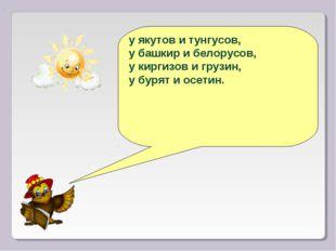 у якутов и тунгусов, у башкир и белорусов, у киргизов и грузин, у бурят и осе