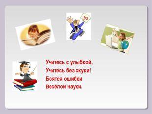 Учитесь с улыбкой, Учитесь без скуки! Боятся ошибки Весёлой науки.