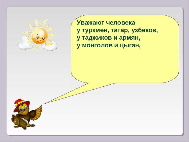 Уважают человека у туркмен, татар, узбеков, у таджиков и армян, у монголов и...
