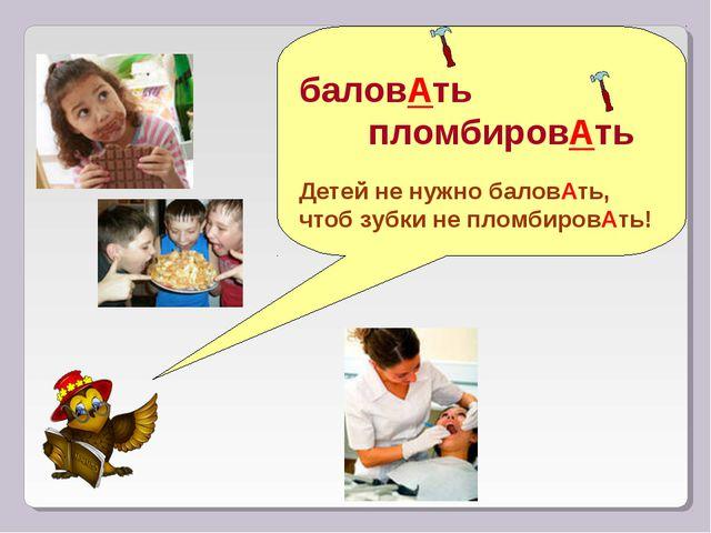 баловАть пломбировАть Детей не нужно баловАть, чтоб зубки не пломбировАть!