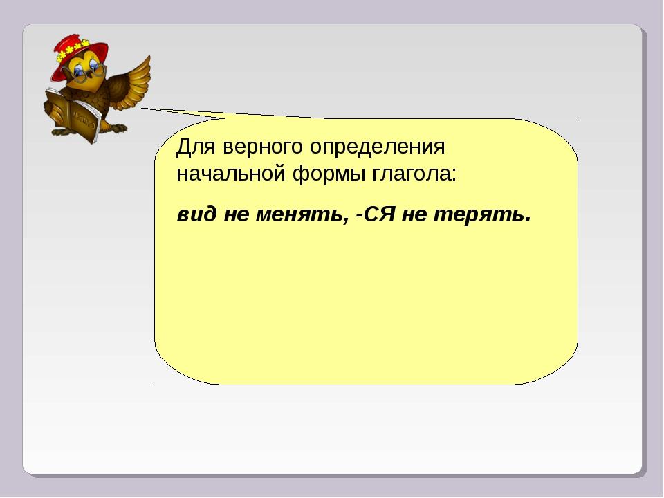 Для верного определения начальной формы глагола: вид не менять, -СЯ не терять.