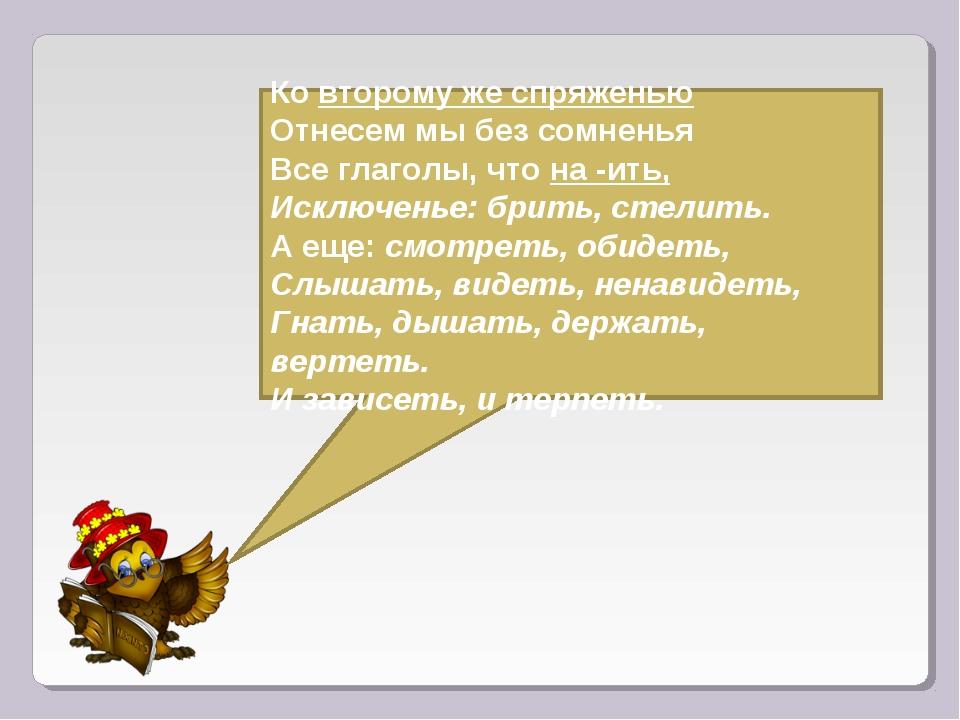 Ковторому же спряженью Отнесем мы без сомненья Все глаголы, чтона -ить,...