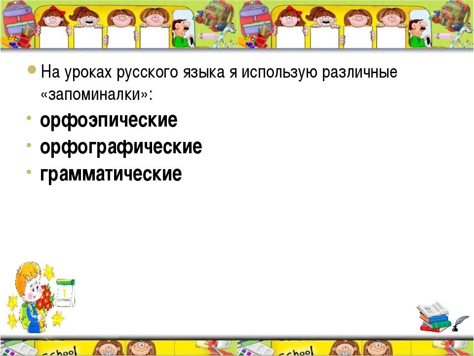 На уроках русского языка я использую различные «запоминалки»: орфоэпические о...