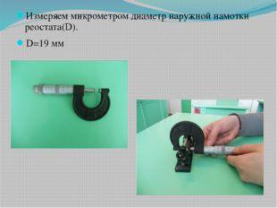 Измеряем микрометром диаметр наружной намотки реостата(D). D=19 мм