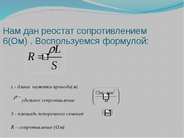 Нам дан реостат сопротивлением 6(Ом) . Воспользуемся формулой: L - длина намо...