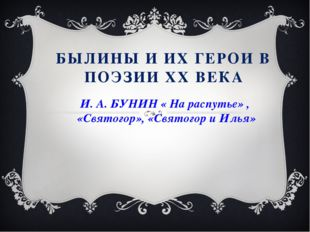 БЫЛИНЫ И ИХ ГЕРОИ В ПОЭЗИИ ХХ ВЕКА И. А. БУНИН « На распутье» , «Святогор», «