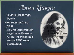 Анна Цакни В июне 1898 года Бунин женился на Анне Цакни. Семейная жизнь не ла