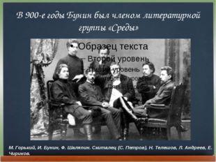В 900-е годы Бунин был членом литературной группы «Среды» М. Горький, И. Буни