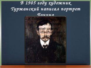 В 1905 году художник Туржанский написал портрет Бунина